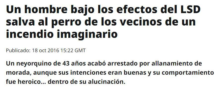UN HOMBRE  BAJO LOS EFECTOS DEL LSD SALVA AL PERRO DE LOS VECINOS DE UN INCENDIO IMAGINARIO. Un neoyorquino de 43 años acabó arrestado por allanamiento de morada, aunque sus intenciones eran buenas y su comportamiento fue heróico... dentro de su alucinación. 18-oct-2016